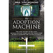 The Adoption Machine: The Dark History of Ireland's Mother & Baby Homes and the Inside Story of How 'Tuam 800' Became a Global Scandal