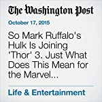 So Mark Ruffalo's Hulk Is Joining 'Thor' 3. Just What Does This Mean for the Marvel Universe? | David Betancourt