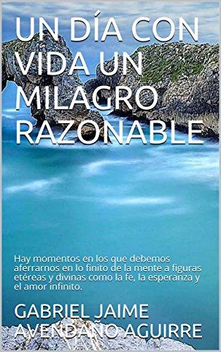 UN DÍA CON VIDA UN MILAGRO RAZONABLE: Hay momentos en los que debemos aferrarnos en lo finito de la mente a figuras etéreas y divinas como la fe, la esperanza y el amor infinito. (Spanish Edition)