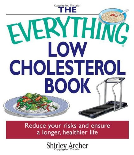 The Everything Low Cholesterol Book: Reduce Your Risks And Ensure A Longer, Healthier Life by Shirley Archer