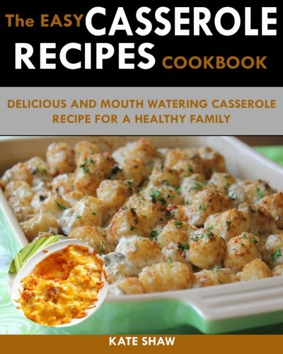 250 Quick And Easy Casserole Recipe Cookbook: Featuring Delicious And Mouth Watering Casserole Recipes For A Healthy Family by Kate Shaw