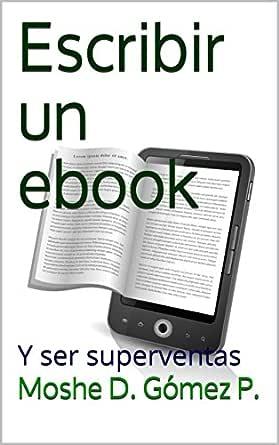 Escribir un ebook: Y ser superventas eBook: Moshe D. Gómez P ...