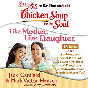 Chicken Soup for the Soul: Like Mother, Like Daughter - 35 Stories About the Funny and Special Moments Between Mothers and Daughters Audiobook