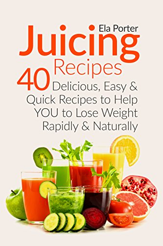 Juicing Recipes for Healthy Weight Loss: 40 Delicious, Easy and Quick Recipes to help you to Lose Weight rapidly and naturally (CookBook) by Ella Porter, Ela Porter