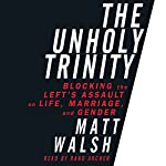 The Unholy Trinity: Blocking the Left's Assault on Life, Marriage, and Gender | Matt Walsh