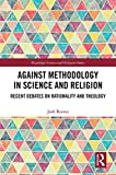 Against Methodology in Science and Religion: Recent Debates on Rationality and Theology (Routledge Science and Religion Series)