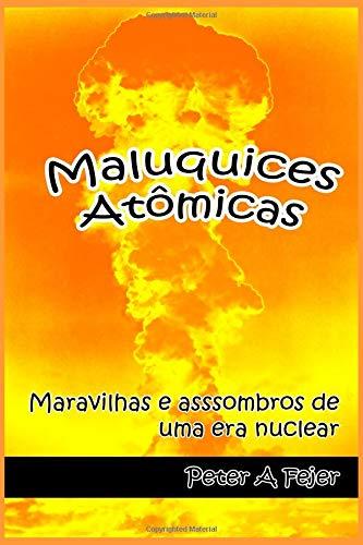Maluquices Atômicas: Maravilhas e assombros de uma era nuclear