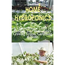 HOME HYDROPONICS: A Comprehensive guide to building your hydroponics growing system, gardening at home