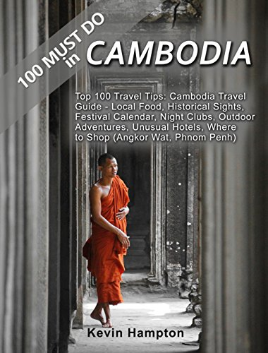 100 MUST DO in Cambodia Travel Guide: Top 100 Travel Tips: Local Food, Historical Sights, Festival Calendar, Night Clubs, Outdoor Adventures, Unusual Hotels, Where to Shop (Angkor Wat, Phno
