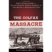 The Colfax Massacre: The Untold Story of Black Power, White Terror, and the Death of Reconstruction: The Untold Story of Black Power, White Terror and the Death of Reconstruction
