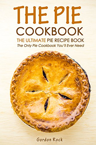 The Pie Cookbook - The Ultimate Pie Recipe Book: The Only Pie Cookbook You'll Ever Need