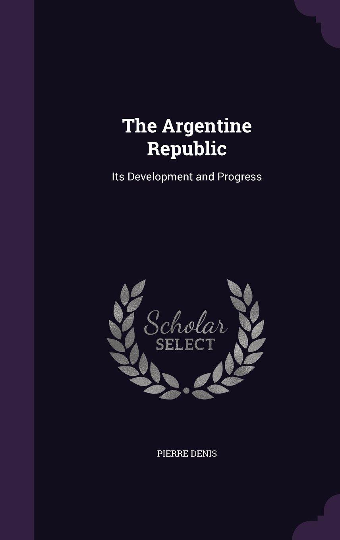 Read Online The Argentine Republic: Its Development and Progress PDF