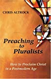 Preaching to Pluralists: How to Proclaim Christ in a Postmodern Age