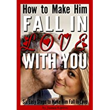 How to Make Him Fall in Love With You: Six Easy Steps to Make Him Fall in Love