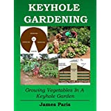 Keyhole Gardening:An Introduction To Growing Vegetables In A Keyhole Garden (Gardening Techniques Book 7)