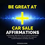 Be Great at Car Sale Affirmations: Positive Daily Affirmations for Car Agents to Meet Sales Quota Using the Law of Attraction, Self-Hypnosis, Guided Meditation and Sleep Learning   Stephens Hyang