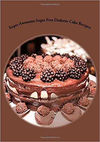 Super Awesome Sugar Free Diabetic Cake Recipes Low Versions Of Your Favorite Cakes Volume 4 Laura Sommers 9781533396570