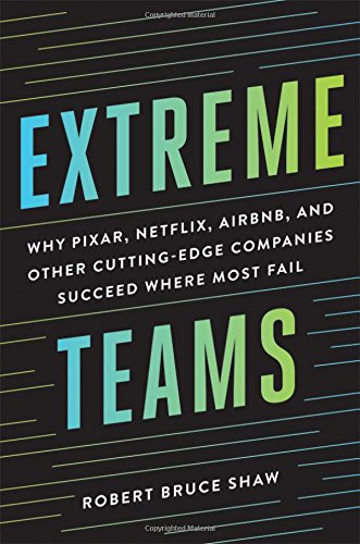 Extreme Teams  Why Pixar  Netflix  Airbnb  And Other Cutting Edge Companies Succeed Where Most Fail