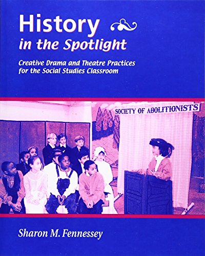 History in the Spotlight: Creative Drama and Theatre Practices for the Social Studies Classroom