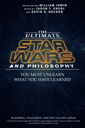 The Ultimate Star Wars and Philosophy: You Must Unlearn What You Have Learned (The Blackwell Philosophy and Pop Culture Series) cover