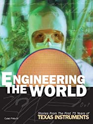 Engineering the World: Stories from the First 75 Years of Texas Instruments