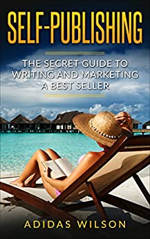Self Publishing : The Secret Guide To Writing And Marketing A Best Seller by [Wilson, Adidas ]