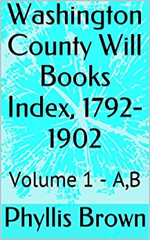 Washington County Will Books Index, 1792-1902: Volume 1 - A, B by [Brown, Phyllis]
