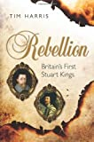 Rebellion : Britain's First Stuart Kings, 1567-1642, Harris, Tim, 0199209006