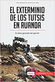 El exterminio de los tutsis en Ruanda: El Último Genocidio