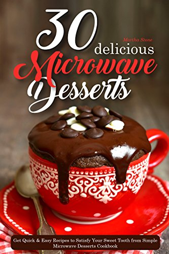 30 Delicious Microwave Desserts: Get Quick & Easy Recipes to Satisfy Your Sweet Tooth from Simple Microwave Desserts Cookbook