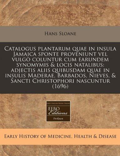 Catalogus Plantarum Quae in Insula Jamaica Sponte Proveniunt Vel Vulgo Coluntur Cum Earundem Synomymis & Locis Natalibus: Adjectis Aliis Quibusdam ... & Sancti Christophori Nascuntur (1696)