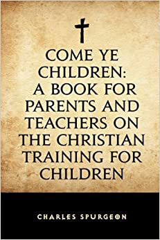 Come Ye Children: A Book for Parents and Teachers on the Christian Training for Children by Charles Spurgeon (2015-12-03)