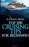 Top 100 Cruising Tips for Beginners, Katrina Abiasi, 1494986132