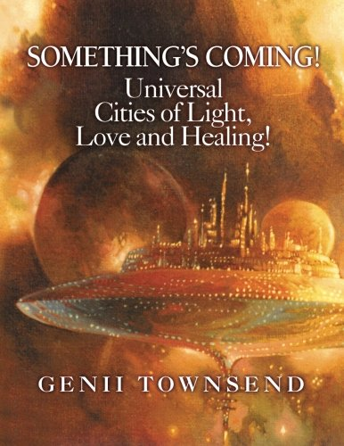 SOMETHING'S COMING! Universal Cities of Light, Love, and Healing!