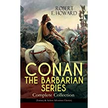 CONAN THE BARBARIAN SERIES – Complete Collection (Fantasy & Action-Adventure Classics): Pre-historic world of dark magic and savagery - 20 books about ... Hyborian Age, Featuring a Poem and an Essay