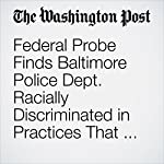 Federal Probe Finds Baltimore Police Dept. Racially Discriminated in Practices That Target Blacks   Peter Hermann,Lynh Bui,Matt Zapotosky