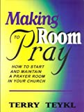 Making Room To Pray: How To Start and Maintain a Prayer Room in Your Church