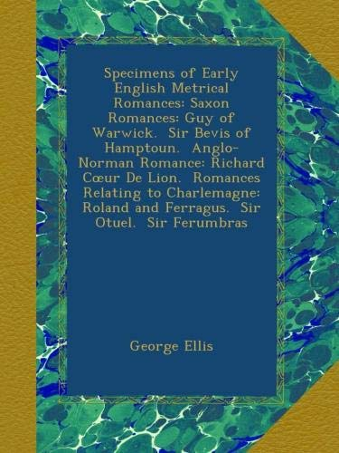 Specimens of Early English Metrical Romances: Saxon Romances: Guy of Warwick.  Sir Bevis of Hamptoun.  Anglo-Norman Romance: Richard Cœur De Lion. ... and Ferragus.  Sir Otuel.  Sir Ferumbras