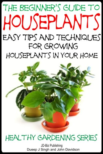The Beginner's Guide to Houseplants: Easy Tips and Techniques for Growing Houseplants in Your Home (Healthy Gardening Series Book 8)