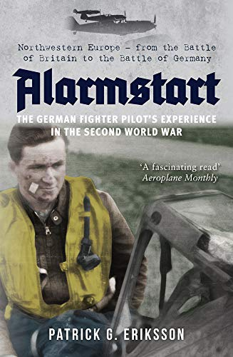 Luftwaffe Pilot - Alarmstart: The German Fighter Pilot's Experience in the Second World War: Northwestern Europe - From the Battle of Britain to the Battle of Germany
