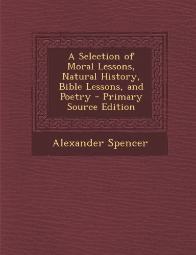 A Selection of Moral Lessons, Natural History, Bible Lessons, and Poetry - Primary Source (Primary Bible Lessons)