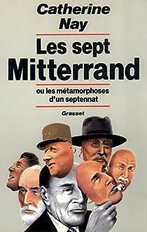 Les sept Mitterrand ou les métamorphoses d'un septennat par Nay
