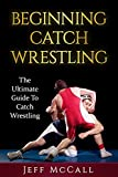 Catch Wrestling: The Ultimate Guide To Beginning Catch Wrestling (Catch Wrestling, MMA, Submission Grappling, BJJ, Judo, Wrestling, Sambo, Mixed Martial Arts)