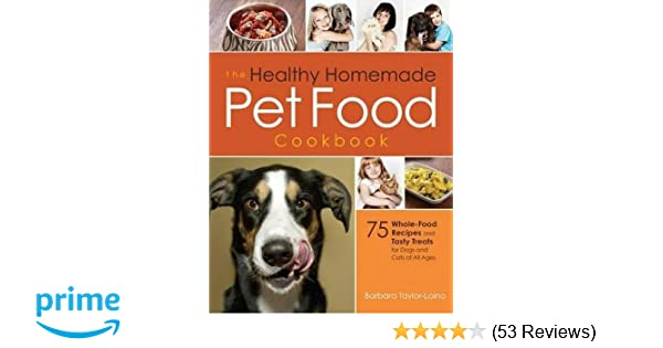 The healthy homemade pet food cookbook 75 whole food recipes and the healthy homemade pet food cookbook 75 whole food recipes and tasty treats for dogs and cats of all ages barbara taylor laino kenneth fischer forumfinder Image collections