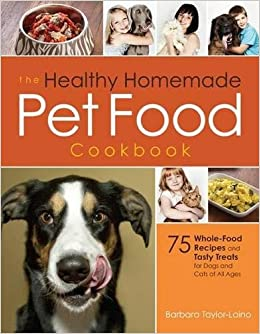 The healthy homemade pet food cookbook 75 whole food recipes and the healthy homemade pet food cookbook 75 whole food recipes and tasty treats for dogs and cats of all ages barbara taylor laino kenneth fischer forumfinder Choice Image