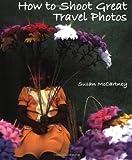 How to Shoot Great Travel Photos, Susan McCartney and Susan Mccartney, 1581153260