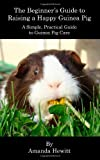 The Beginner's Guide to Raising a Happy Guinea Pig, Amanda Hewitt, 1460905172