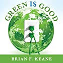Green Is Good: Save Money, Make Money, and Help Your Community Profit from Clean Energy Audiobook by Brian F. Keane Narrated by Brian F. Keane