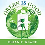 Green Is Good: Save Money, Make Money, and Help Your Community Profit from Clean Energy | Brian F. Keane