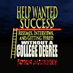 Help Wanted Success Series: Resumes, Interviews and Getting Hired Without a College Degree | John Murphy
